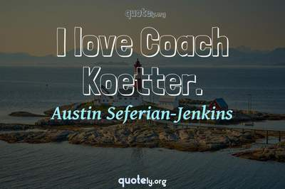 Photo Quote of I love Coach Koetter.