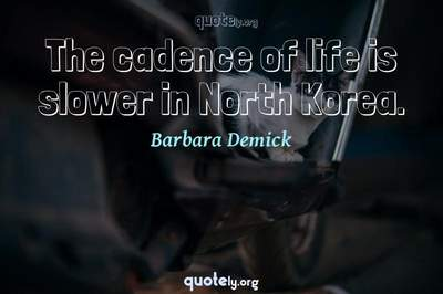 Photo Quote of The cadence of life is slower in North Korea.