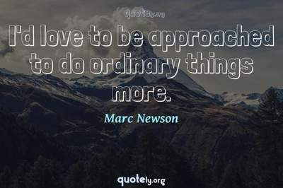 Photo Quote of I'd love to be approached to do ordinary things more.