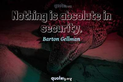 Photo Quote of Nothing is absolute in security.