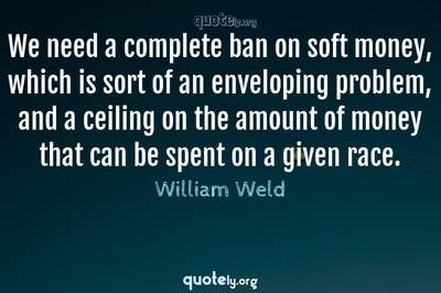 Photo Quote of We need a complete ban on soft money, which is sort of an enveloping problem, and a ceiling on the amount of money that can be spent on a given race.