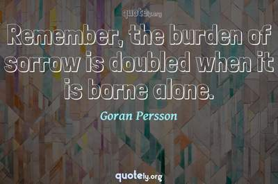 Photo Quote of Remember, the burden of sorrow is doubled when it is borne alone.