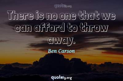 Photo Quote of There is no one that we can afford to throw away.