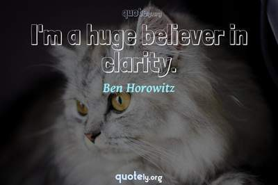Photo Quote of I'm a huge believer in clarity.