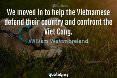 Photo Quote of We moved in to help the Vietnamese defend their country and confront the Viet Cong.