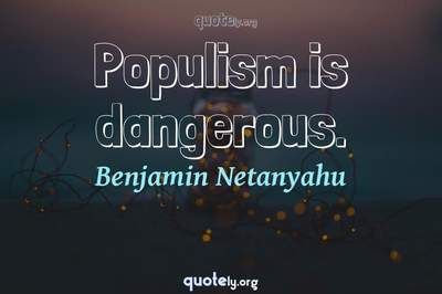 Photo Quote of Populism is dangerous.