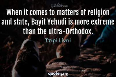 Photo Quote of When it comes to matters of religion and state, Bayit Yehudi is more extreme than the ultra-Orthodox.