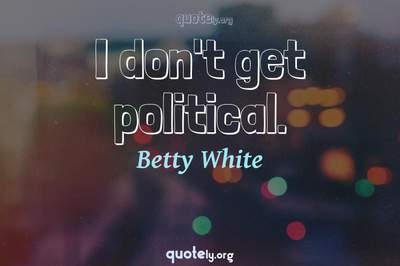 Photo Quote of I don't get political.