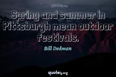 Photo Quote of Spring and summer in Pittsburgh mean outdoor festivals.