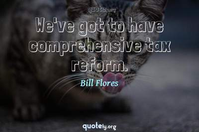 Photo Quote of We've got to have comprehensive tax reform.