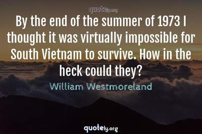 Photo Quote of By the end of the summer of 1973 I thought it was virtually impossible for South Vietnam to survive. How in the heck could they?
