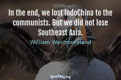 Photo Quote of In the end, we lost IndoChina to the communists. But we did not lose Southeast Asia.