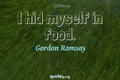 Photo Quote of I hid myself in food.