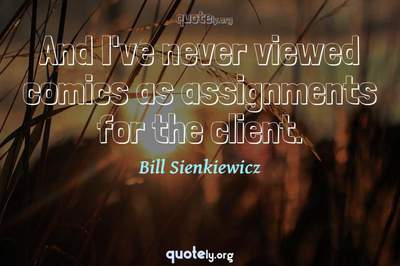 Photo Quote of And I've never viewed comics as assignments for the client.