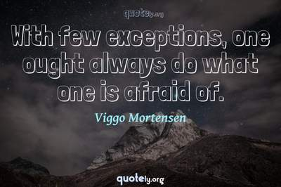 Photo Quote of With few exceptions, one ought always do what one is afraid of.