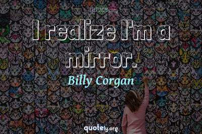 Photo Quote of I realize I'm a mirror.
