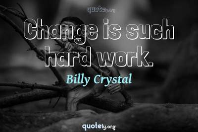 Photo Quote of Change is such hard work.