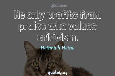 Photo Quote of He only profits from praise who values criticism.