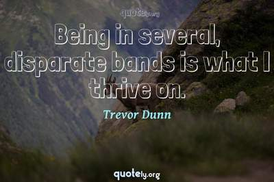 Photo Quote of Being in several, disparate bands is what I thrive on.