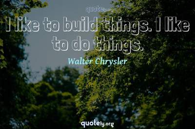 Photo Quote of I like to build things. I like to do things.