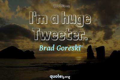 Photo Quote of I'm a huge Tweeter.