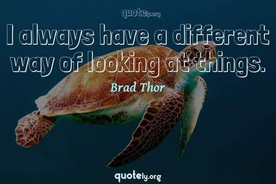 Photo Quote of I always have a different way of looking at things.