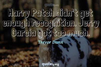 Photo Quote of Harry Patch didn't get enough recognition. Jerry Garcia got too much.