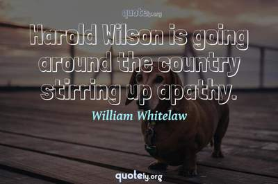 Photo Quote of Harold Wilson is going around the country stirring up apathy.