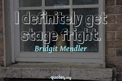 Photo Quote of I definitely get stage fright.