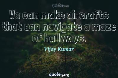 Photo Quote of We can make aircrafts that can navigate a maze of hallways.