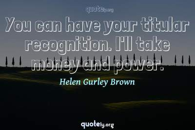 Photo Quote of You can have your titular recognition. I'll take money and power.