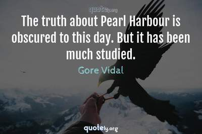Photo Quote of The truth about Pearl Harbour is obscured to this day. But it has been much studied.