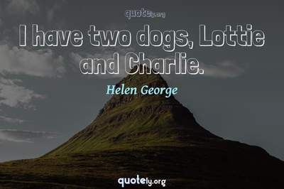 Photo Quote of I have two dogs, Lottie and Charlie.