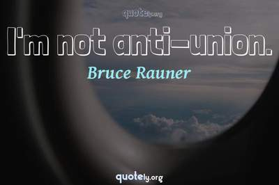 Photo Quote of I'm not anti-union.