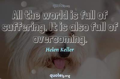 Photo Quote of All the world is full of suffering. It is also full of overcoming.