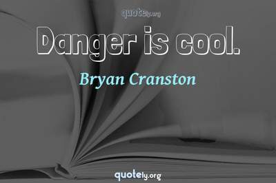 Photo Quote of Danger is cool.