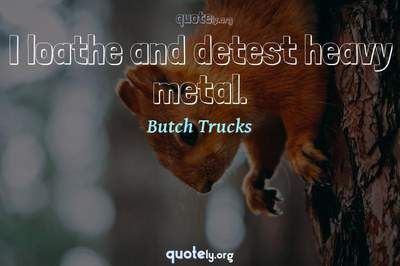 Photo Quote of I loathe and detest heavy metal.