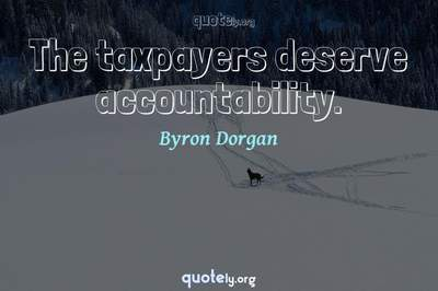 Photo Quote of The taxpayers deserve accountability.
