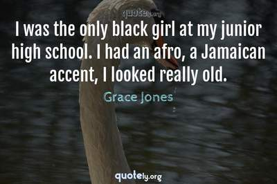Photo Quote of I was the only black girl at my junior high school. I had an afro, a Jamaican accent, I looked really old.