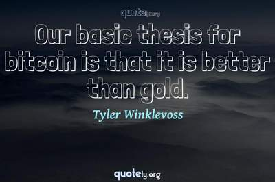 Photo Quote of Our basic thesis for bitcoin is that it is better than gold.