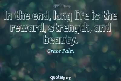 Photo Quote of In the end, long life is the reward, strength, and beauty.