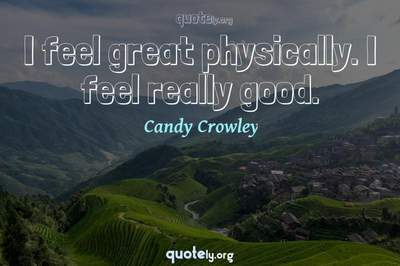 Photo Quote of I feel great physically. I feel really good.