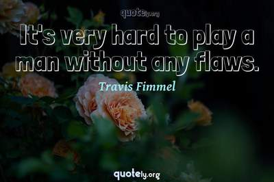 Photo Quote of It's very hard to play a man without any flaws.