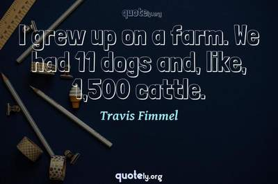 Photo Quote of I grew up on a farm. We had 11 dogs and, like, 1,500 cattle.