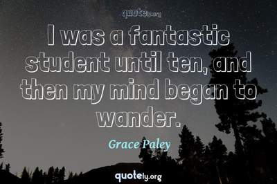 Photo Quote of I was a fantastic student until ten, and then my mind began to wander.