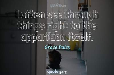 Photo Quote of I often see through things right to the apparition itself.