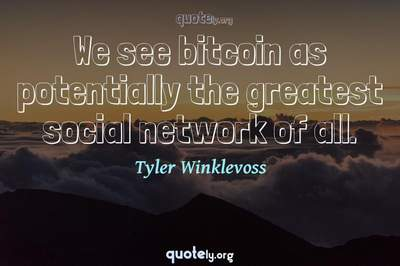 Photo Quote of We see bitcoin as potentially the greatest social network of all.