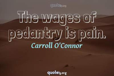 Photo Quote of The wages of pedantry is pain.