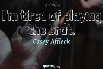 Photo Quote of I'm tired of playing the brat.