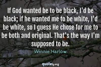 Photo Quote of If God wanted be to be black, I'd be black; if he wanted me to be white, I'd be white, so I guess He chose for me to be both and original. That's the way I'm supposed to be.